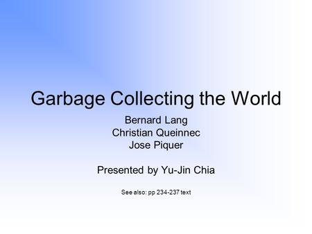 Garbage Collecting the World Bernard Lang Christian Queinnec Jose Piquer Presented by Yu-Jin Chia See also: pp 234-237 text.