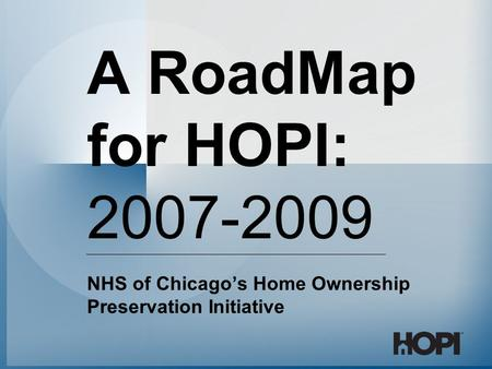 A RoadMap for HOPI: 2007-2009 NHS of Chicago's Home Ownership Preservation Initiative.