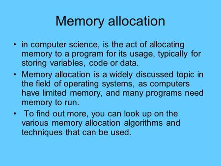 Memory allocation in computer science, is the act of allocating memory to a program for its usage, typically for storing variables, code or data. Memory.