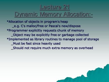 Lecture 21 Dynamic Memory Allocation:- *Allocation of objects in program ' s heap _e.g. C ' s malloc/free or Pascal ' s new/dispose _e.g. C ' s malloc/free.