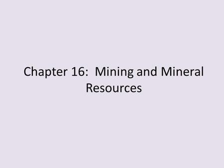 Chapter 16: Mining and Mineral Resources. 16.1 Minerals and Mineral Resource A. What is a Mineral? Mineral is a naturally occurring, inorganic solid that.