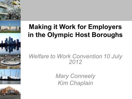 Making it Work for Employers in the Olympic Host Boroughs Welfare to Work Convention 10 July 2012 Mary Conneely Kim Chaplain.