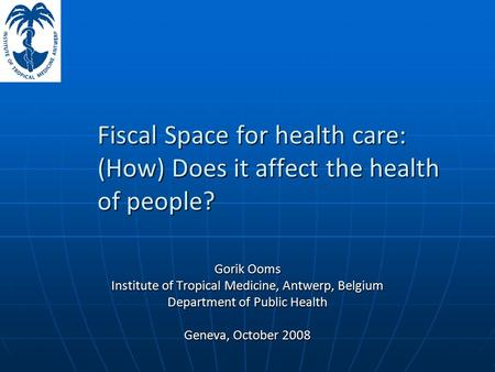 Fiscal Space for health care: (How) Does it affect the health of people? Gorik Ooms Institute of Tropical Medicine, Antwerp, Belgium Department of Public.