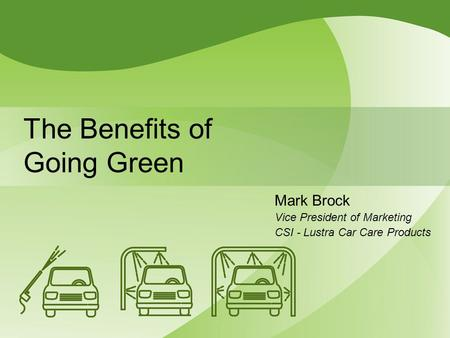 The Benefits of Going Green Mark Brock Vice President of Marketing CSI - Lustra Car Care Products.