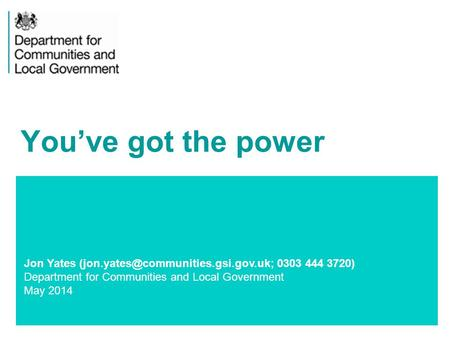 1 Jon Yates 0303 444 3720) Department for Communities and Local Government May 2014 You've got the power.