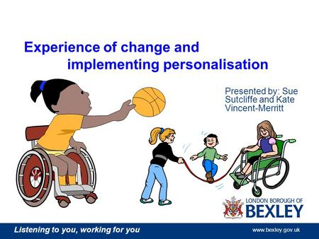 Listening to you, working for you www.bexley.gov.uk Experience of change and implementing personalisation Presented by: Sue Sutcliffe and Kate Vincent-Merritt.