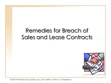 19 - 1 © 2007 Prentice Hall, Business Law, sixth edition, Henry R. Cheeseman Remedies for Breach of Sales and Lease Contracts.