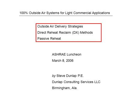 100% Outside Air Systems for Light Commercial Applications ASHRAE Luncheon March 8, 2006 Outside Air Delivery Strategies Direct Reheat Reclaim (DX) Methods.