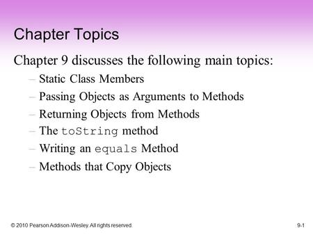 © 2010 Pearson Addison-Wesley. All rights reserved. 9-1 Chapter Topics Chapter 9 discusses the following main topics: –Static Class Members –Passing Objects.