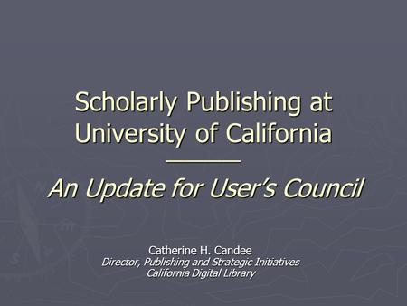 Catherine H. Candee Director, Publishing and Strategic Initiatives California Digital Library Scholarly Publishing at University of California ———— An.