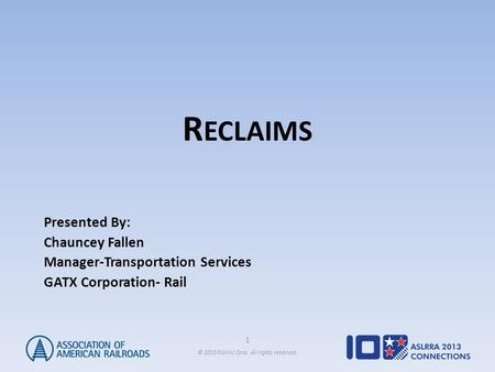 1 © 2013 Railinc Corp. All rights reserved. R ECLAIMS Presented By: Chauncey Fallen Manager-Transportation Services GATX Corporation- Rail.