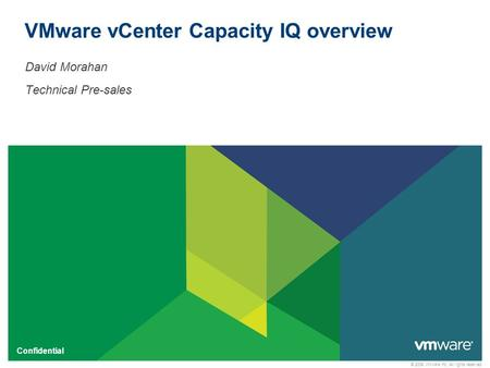 © 2009 VMware Inc. All rights reserved Confidential VMware vCenter Capacity IQ overview David Morahan Technical Pre-sales.