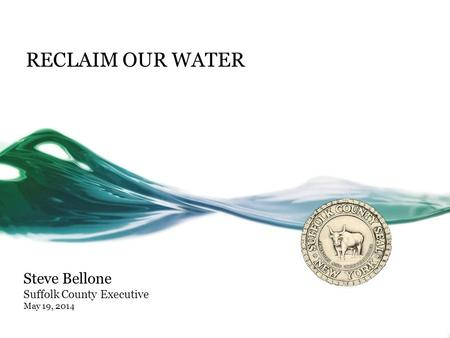 RECLAIM OUR WATER Steve Bellone Suffolk County Executive May 19, 2014.