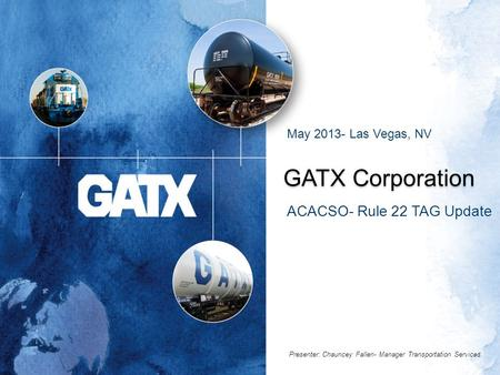 GATX Corporation ACACSO- Rule 22 TAG Update May 2013- Las Vegas, NV Presenter: Chauncey Fallen- Manager Transportation Services.