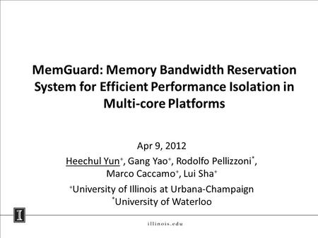 MemGuard: Memory Bandwidth Reservation System for Efficient Performance Isolation in Multi-core Platforms Apr 9, 2012 Heechul Yun +, Gang Yao +, Rodolfo.