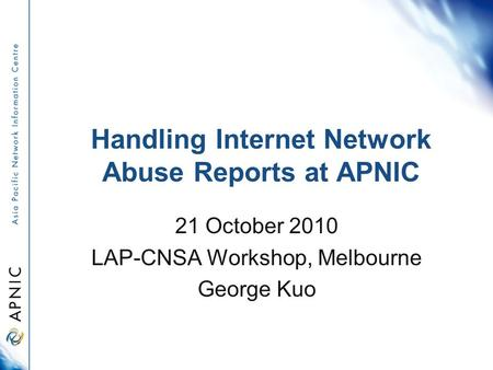Handling Internet Network Abuse Reports at APNIC 21 October 2010 LAP-CNSA Workshop, Melbourne George Kuo.