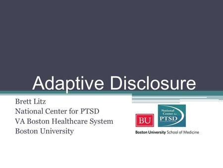 Adaptive Disclosure Brett Litz National Center for PTSD VA Boston Healthcare System Boston University.