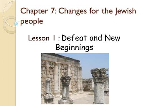 Chapter 7: Changes for the Jewish people Lesson 1 : Defeat and New Beginnings.