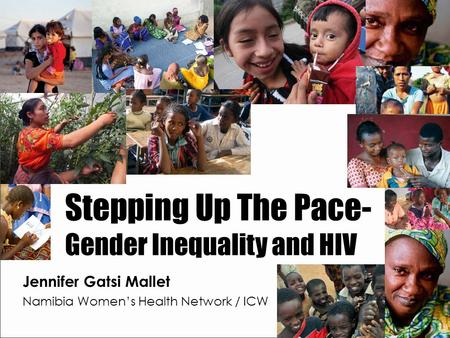 Stepping Up The Pace- Gender Inequality and HIV Jennifer Gatsi Mallet Namibia Women's Health Network / ICW.