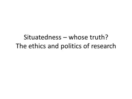 Situatedness – whose truth? The ethics and politics of research.