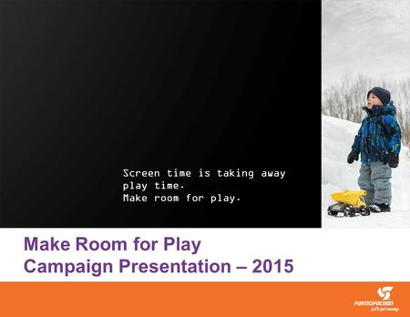 Screen time is taking away play time. Make room for play. Make Room for Play Campaign Presentation – 2015.