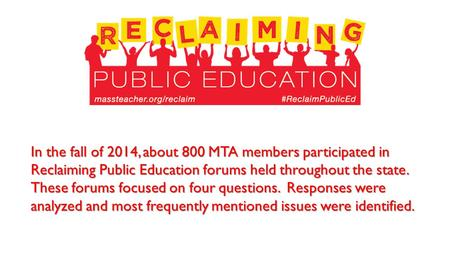 In the fall of 2014, about 800 MTA members participated in Reclaiming Public Education forums held throughout the state. These forums focused on four questions.