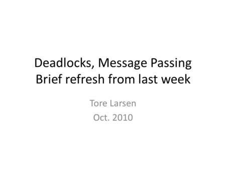 Deadlocks, Message Passing Brief refresh from last week Tore Larsen Oct. 2010.