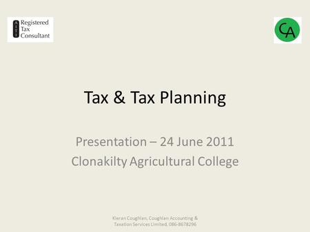 Tax & Tax Planning Presentation – 24 June 2011 Clonakilty Agricultural College Kieran Coughlan, Coughlan Accounting & Taxation Services Limited, 086-8678296.