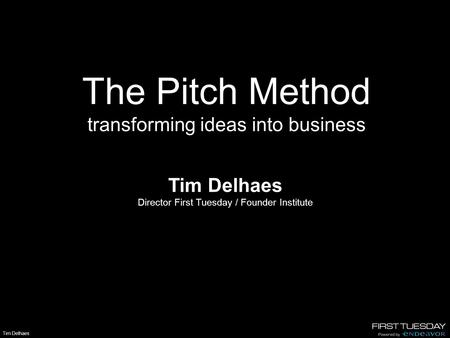 Tim Delhaes The Pitch Method transforming ideas into business Tim Delhaes Director First Tuesday / Founder Institute.