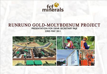 Company Outline FCF Minerals Corporation (FCF) owners the Runruno Gold – Molybdenum Project. Metals Exploration Plc owns 85% of FCF and has rights to.