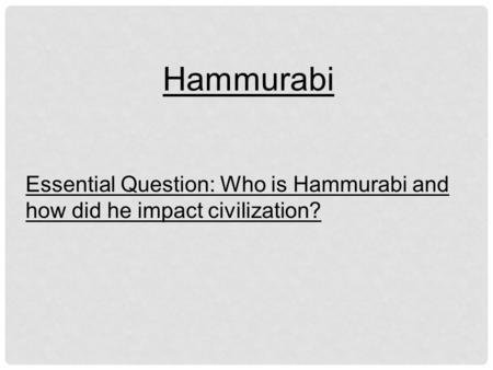 Hammurabi Essential Question: Who is Hammurabi and how did he impact civilization?