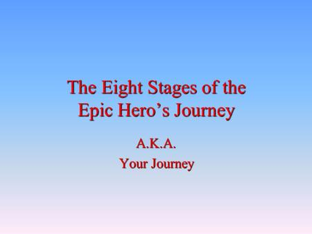The Eight Stages of the Epic Hero's Journey A.K.A. Your Journey.