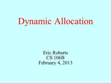 Dynamic Allocation Eric Roberts CS 106B February 4, 2013.