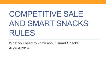 COMPETITIVE SALE AND SMART SNACKS RULES What you need to know about Smart Snacks! August 2014.