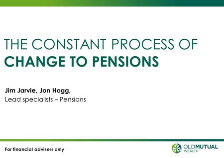 Jim Jarvie, Jon Hogg, Lead specialists – Pensions THE CONSTANT PROCESS OF CHANGE TO PENSIONS For financial advisers only.