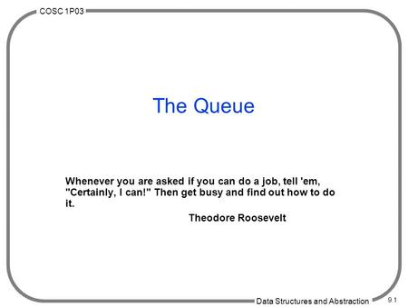 COSC 1P03 Data Structures and Abstraction 9.1 The Queue Whenever you are asked if you can do a job, tell 'em, Certainly, I can! Then get busy and find.