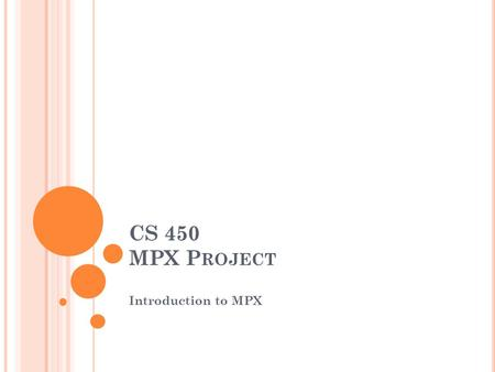 CS 450 MPX P ROJECT Introduction to MPX. I NTRODUCTION TO MPX The MPX module is divided into six modules Module R1: User Interface Module R2: Process.