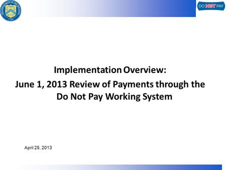 Implementation Overview: June 1, 2013 Review of Payments through the Do Not Pay Working System April 25, 2013.