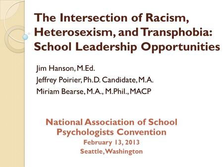 The Intersection of Racism, Heterosexism, <strong>and</strong> Transphobia: School Leadership Opportunities Jim Hanson, M.Ed. Jeffrey Poirier, Ph.D. Candidate, M.A. Miriam.