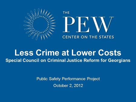 Public Safety Performance Project October 2, 2012 Less Crime at Lower Costs Special Council on Criminal Justice Reform for Georgians.