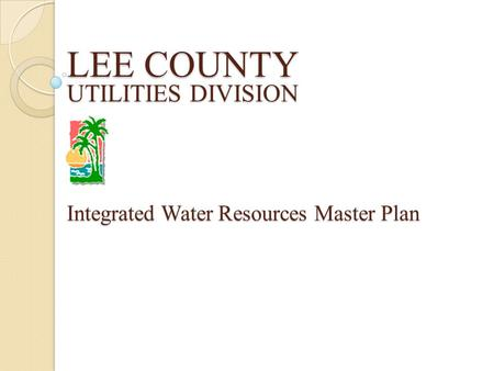 LEE COUNTY UTILITIES DIVISION Integrated Water Resources Master Plan