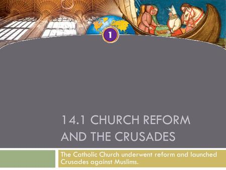 14.1 CHURCH REFORM AND THE CRUSADES The Catholic Church underwent reform and launched Crusades against Muslims.