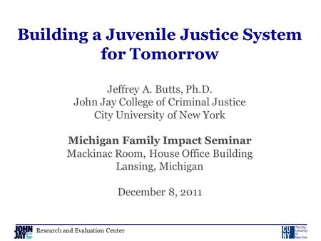 Research and Evaluation Center Building a Juvenile Justice System for Tomorrow Jeffrey A. Butts, Ph.D. John Jay College of Criminal Justice City University.