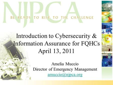 Introduction <strong>to</strong> Cybersecurity & Information Assurance for FQHCs April 13, 2011 Amelia Muccio Director of Emergency Management