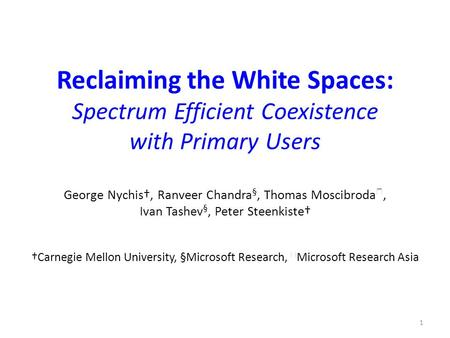 Reclaiming the White Spaces: Spectrum Efficient Coexistence with Primary Users George Nychis†, Ranveer Chandra §, Thomas Moscibroda ★, Ivan Tashev §, Peter.