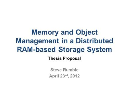 Memory and Object Management in a Distributed RAM-based Storage System Thesis Proposal Steve Rumble April 23 rd, 2012.