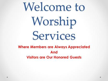 Welcome to Worship Services Where Members are Always Appreciated And Visitors are Our Honored Guests.