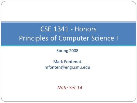 Spring 2008 Mark Fontenot CSE 1341 - Honors Principles of Computer Science I Note Set 14.