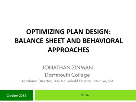 OPTIMIZING PLAN DESIGN: BALANCE SHEET AND BEHAVIORAL APPROACHES DCIIA October 2012 JONATHAN ZINMAN Dartmouth College Academic Director, U.S. Household.