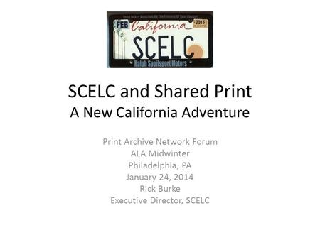 SCELC and Shared Print A New California Adventure Print Archive Network Forum ALA Midwinter Philadelphia, PA January 24, 2014 Rick Burke Executive Director,